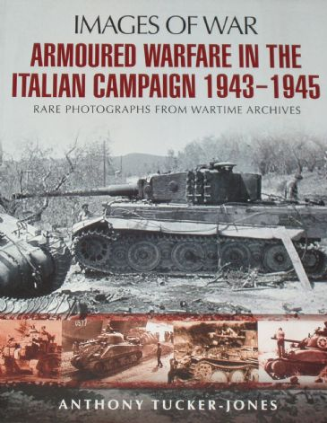 Armoured Warfare in the Italian Campaign 1943-1945, by Anthony Tucker Jones, subtitled 'Images of War - Rare Photographs from Wartime Archives'